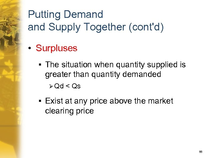 Putting Demand Supply Together (cont'd) • Surpluses § The situation when quantity supplied is