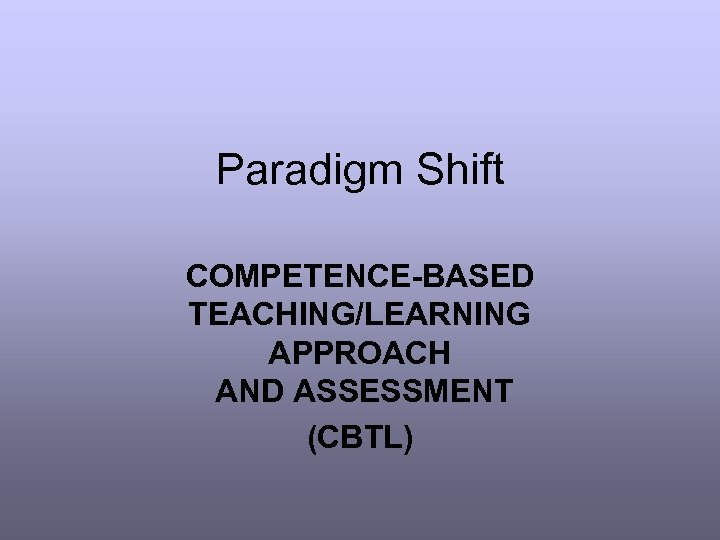Paradigm Shift COMPETENCE-BASED TEACHING/LEARNING APPROACH AND ASSESSMENT (CBTL)
