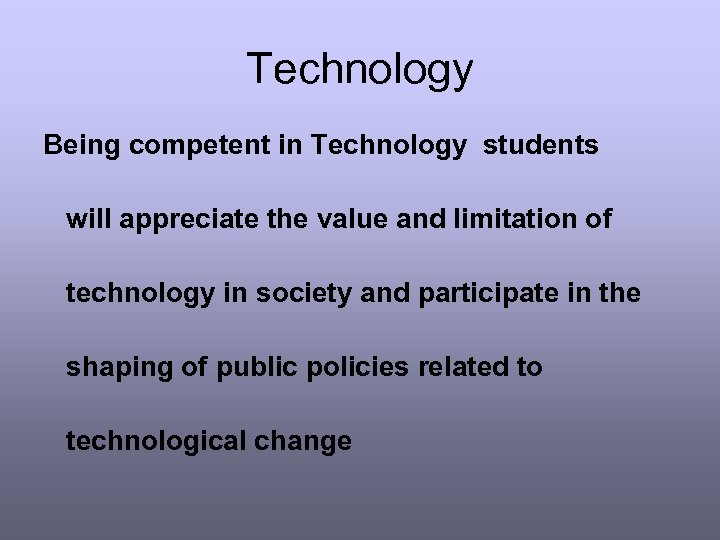 Technology Being competent in Technology students will appreciate the value and limitation of technology