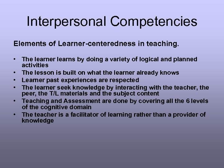Interpersonal Competencies Elements of Learner-centeredness in teaching. • The learner learns by doing a