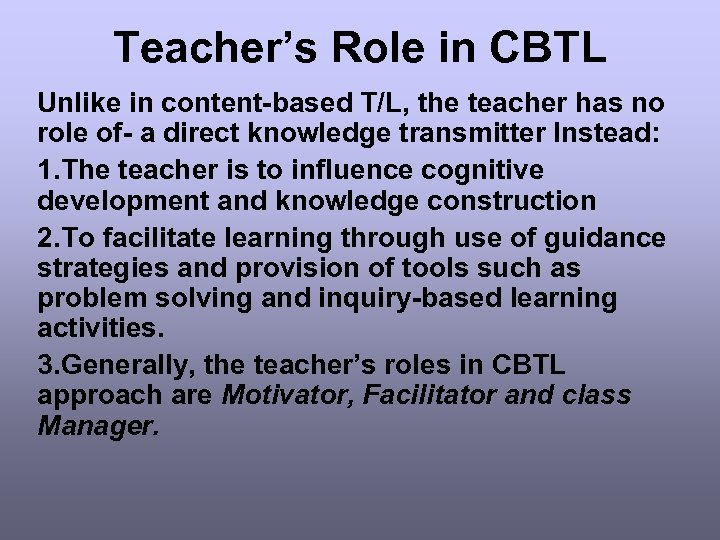 Teacher's Role in CBTL Unlike in content-based T/L, the teacher has no role of-