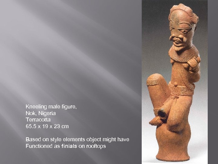 Kneeling male figure, Nok, Nigeria Terracotta 65. 5 x 19 x 23 cm Based