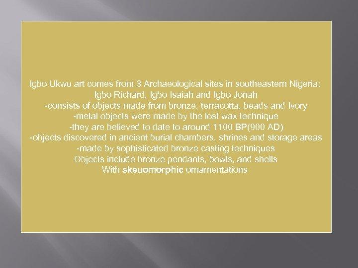 Igbo Ukwu art comes from 3 Archaeological sites in southeastern Nigeria: Igbo Richard, Igbo