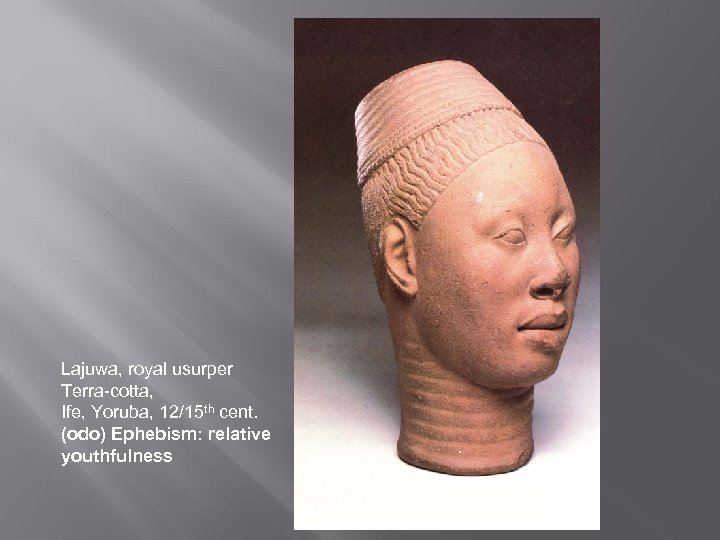 Lajuwa, royal usurper Terra-cotta, Ife, Yoruba, 12/15 th cent. (odo) Ephebism: relative youthfulness