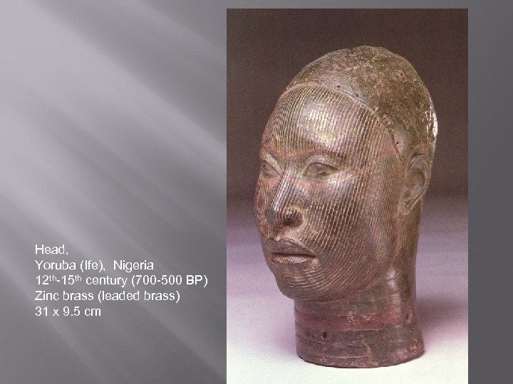 Head, Yoruba (Ife), Nigeria 12 th-15 th century (700 -500 BP) Zinc brass (leaded
