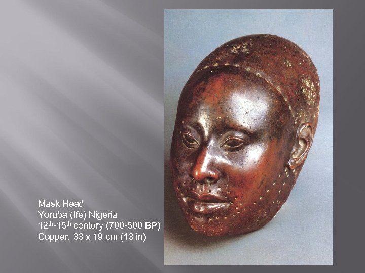 Mask Head Yoruba (Ife) Nigeria 12 th-15 th century (700 -500 BP) Copper, 33