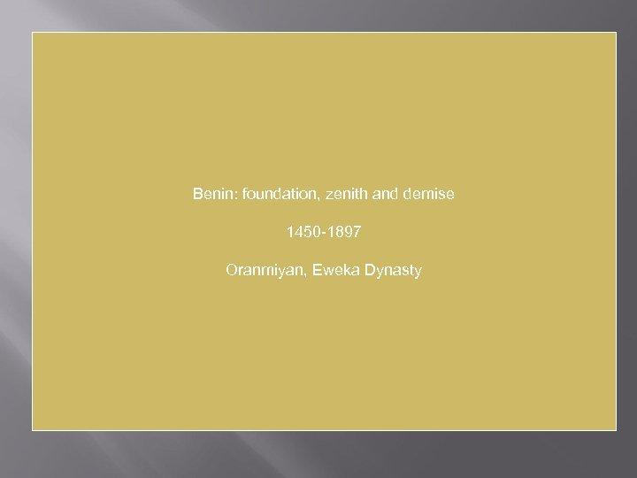 Benin: foundation, zenith and demise 1450 -1897 Oranmiyan, Eweka Dynasty
