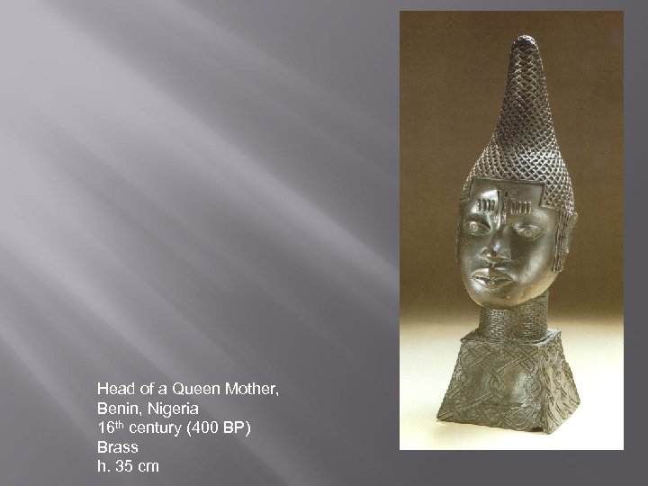 Head of a Queen Mother, Benin, Nigeria 16 th century (400 BP) Brass h.