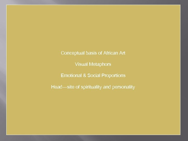 Conceptual basis of African Art Visual Metaphors Emotional & Social Proportions Head—site of spirituality