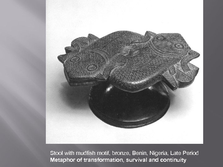Stool with mudfish motif, bronze, Benin, Nigeria, Late Period Metaphor of transformation, survival and
