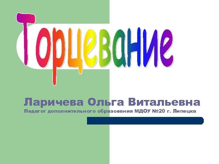Ларичева Ольга Витальевна Педагог дополнительного образования МДОУ № 20 г. Липецка