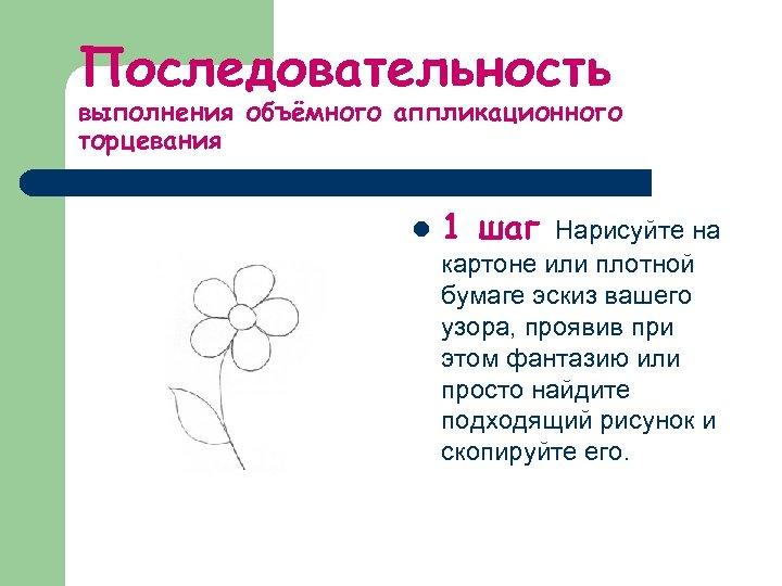 Последовательность выполнения объёмного аппликационного торцевания l 1 шаг Нарисуйте на картоне или плотной бумаге