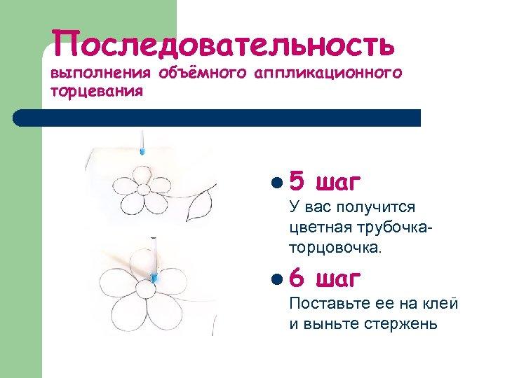 Последовательность выполнения объёмного аппликационного торцевания l 5 шаг У вас получится цветная трубочкаторцовочка. l