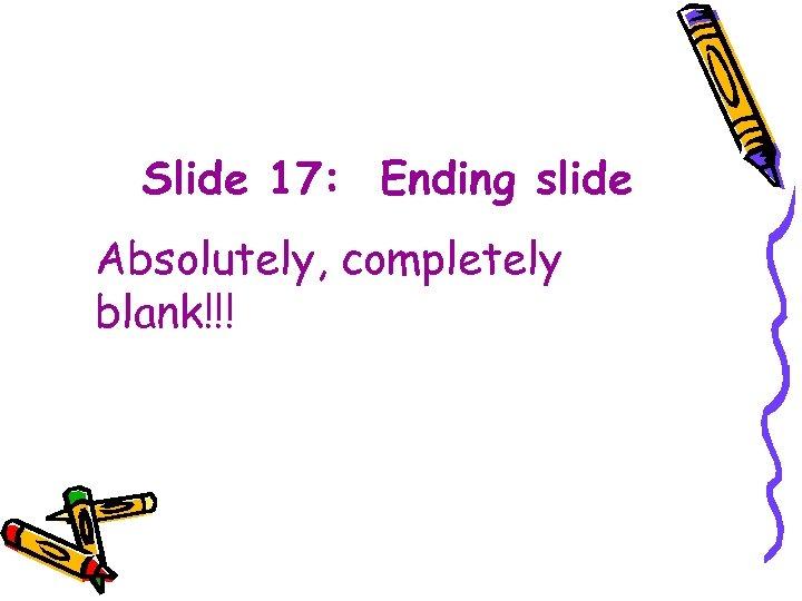Slide 17: Ending slide Absolutely, completely blank!!!