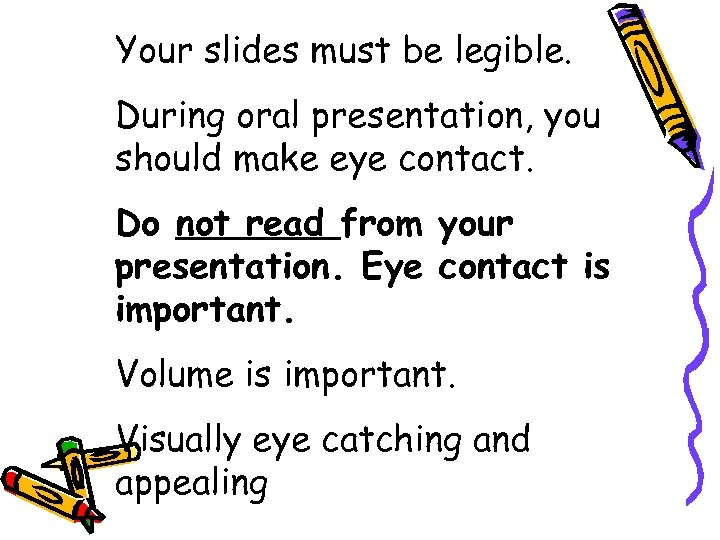 Your slides must be legible. During oral presentation, you should make eye contact. Do