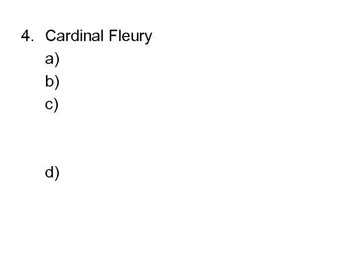 4. Cardinal Fleury a) b) c) d)