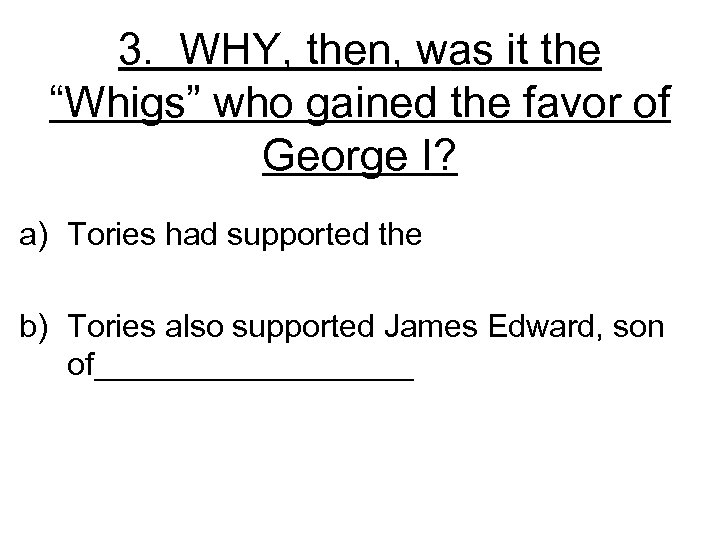 """3. WHY, then, was it the """"Whigs"""" who gained the favor of George I?"""