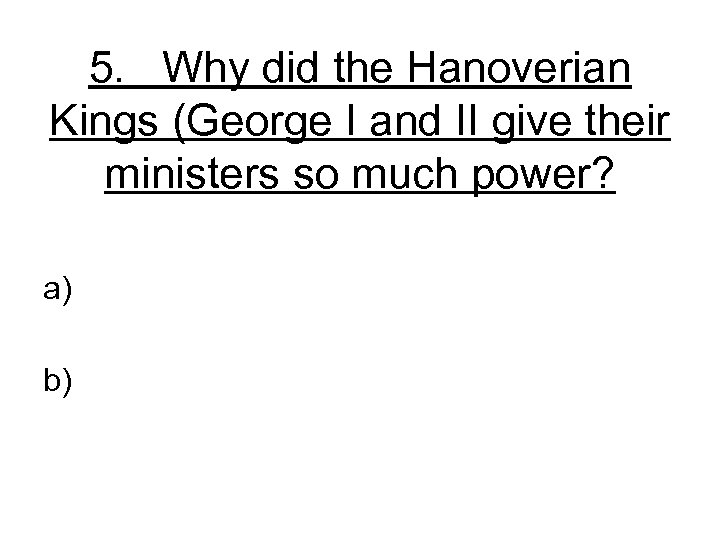 5. Why did the Hanoverian Kings (George I and II give their ministers so