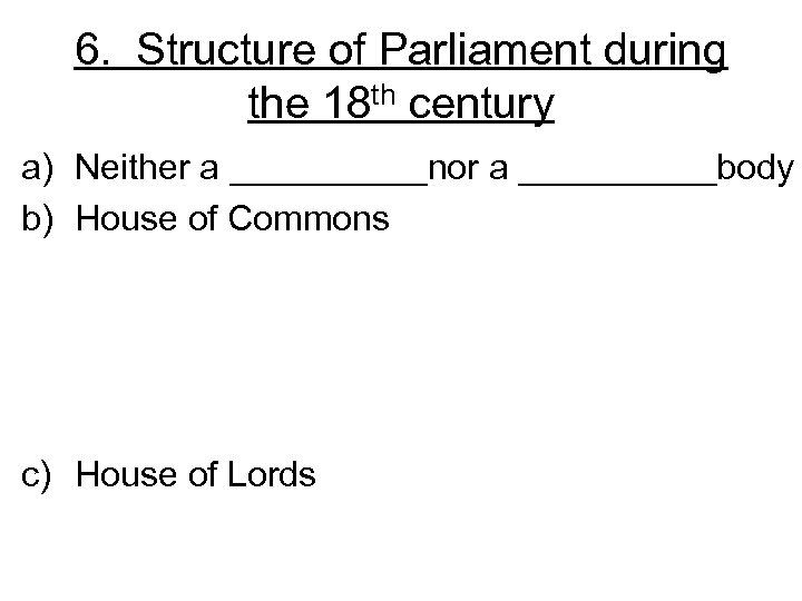 6. Structure of Parliament during the 18 th century a) Neither a _____nor a