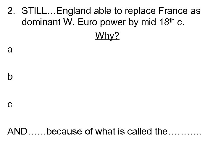 2. STILL…England able to replace France as dominant W. Euro power by mid 18