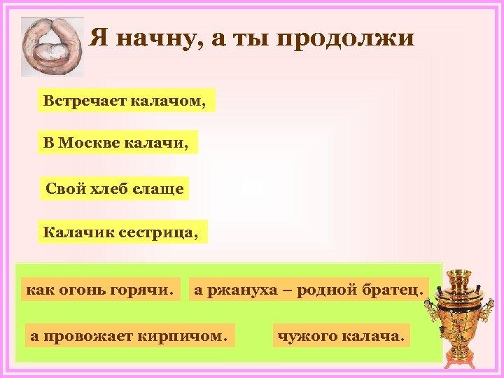Я начну, а ты продолжи Встречает калачом, В Москве калачи, Свой хлеб слаще Калачик