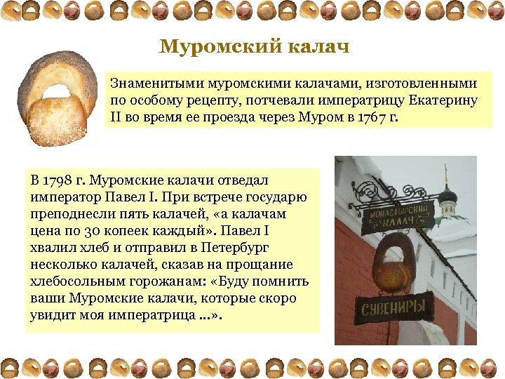 Муромский калач Знаменитыми муромскими калачами, изготовленными по особому рецепту, потчевали императрицу Екатерину II во