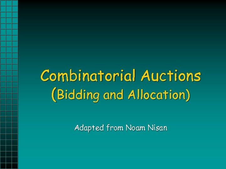 Combinatorial Auctions (Bidding and Allocation) Adapted from Noam Nisan