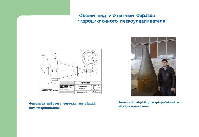 Общий вид и опытный образец гидроциклонного пескоулавливателя Фрагмент рабочего чертежа на общий вид гидроциклона