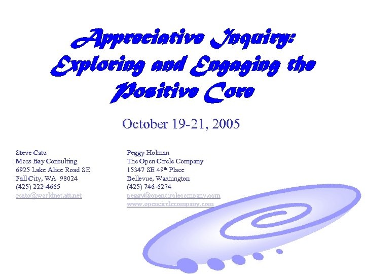 Appreciative Inquiry: Exploring and Engaging the Positive Core October 19 -21, 2005 Steve Cato