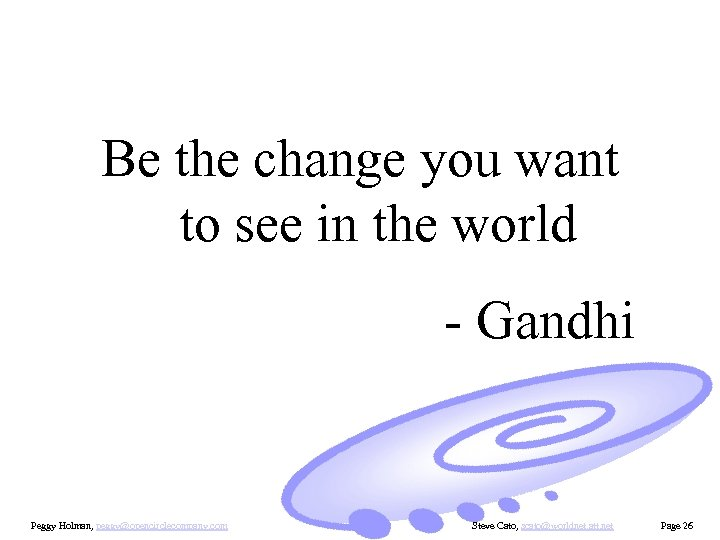 Be the change you want to see in the world - Gandhi Peggy Holman,