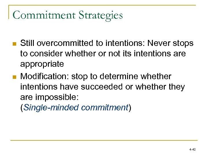 Commitment Strategies n n Still overcommitted to intentions: Never stops to consider whether or
