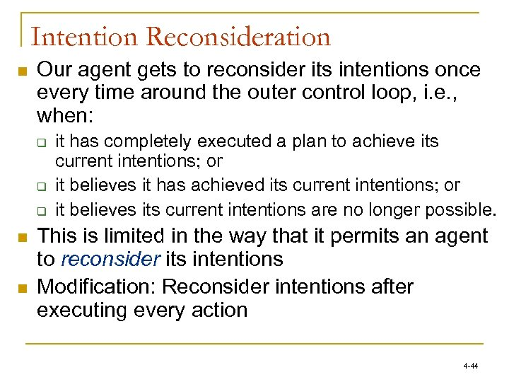 Intention Reconsideration n Our agent gets to reconsider its intentions once every time around