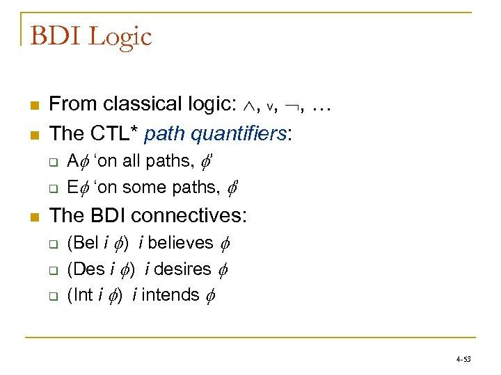 BDI Logic n n From classical logic: , ∨, , … The CTL* path