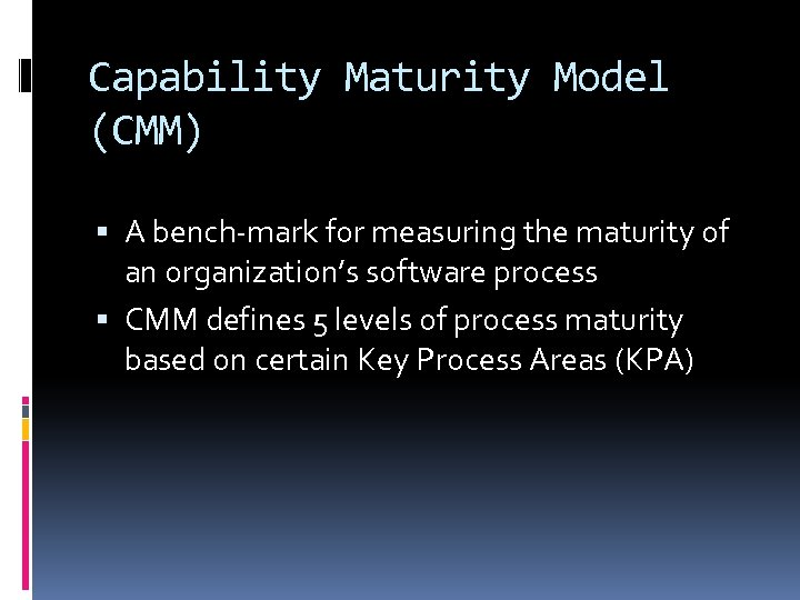 Capability Maturity Model (CMM) A bench-mark for measuring the maturity of an organization's software