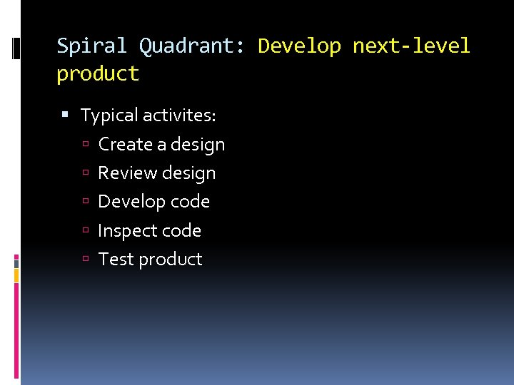 Spiral Quadrant: Develop next-level product Typical activites: Create a design Review design Develop code