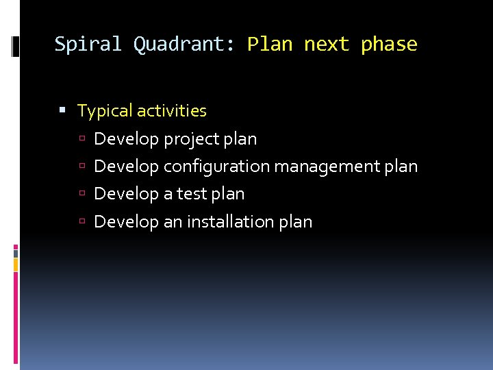 Spiral Quadrant: Plan next phase Typical activities Develop project plan Develop configuration management plan