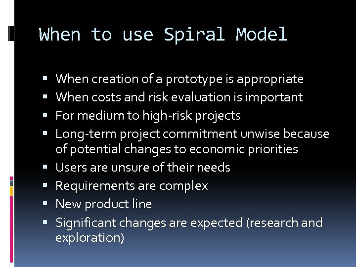 When to use Spiral Model When creation of a prototype is appropriate When costs