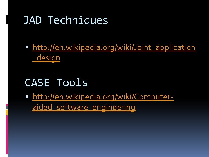 JAD Techniques http: //en. wikipedia. org/wiki/Joint_application _design CASE Tools http: //en. wikipedia. org/wiki/Computeraided_software_engineering
