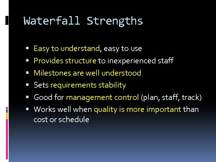 Waterfall Strengths Easy to understand, easy to use Provides structure to inexperienced staff Milestones