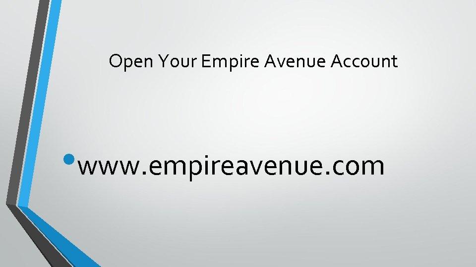 Open Your Empire Avenue Account • www. empireavenue. com