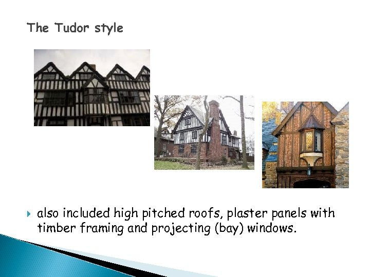 The Tudor style also included high pitched roofs, plaster panels with timber framing and