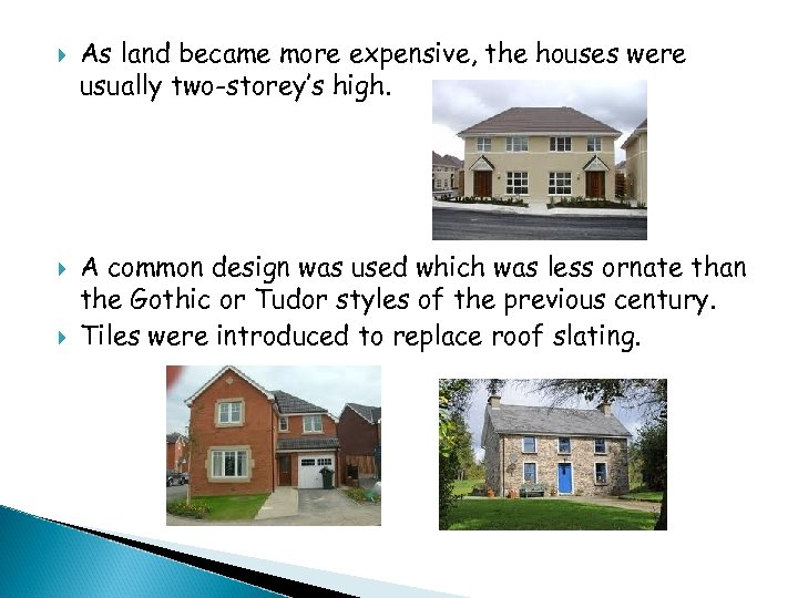 As land became more expensive, the houses were usually two-storey's high. A common