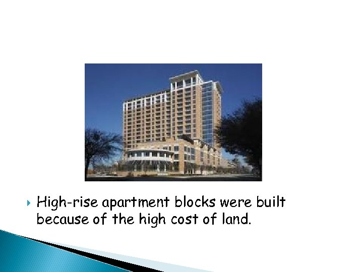 High-rise apartment blocks were built because of the high cost of land.