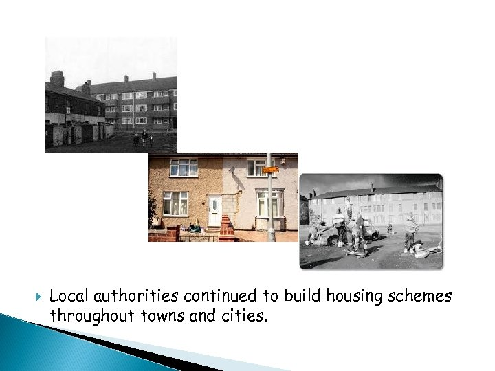 Local authorities continued to build housing schemes throughout towns and cities.