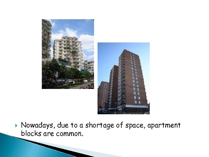 Nowadays, due to a shortage of space, apartment blocks are common.