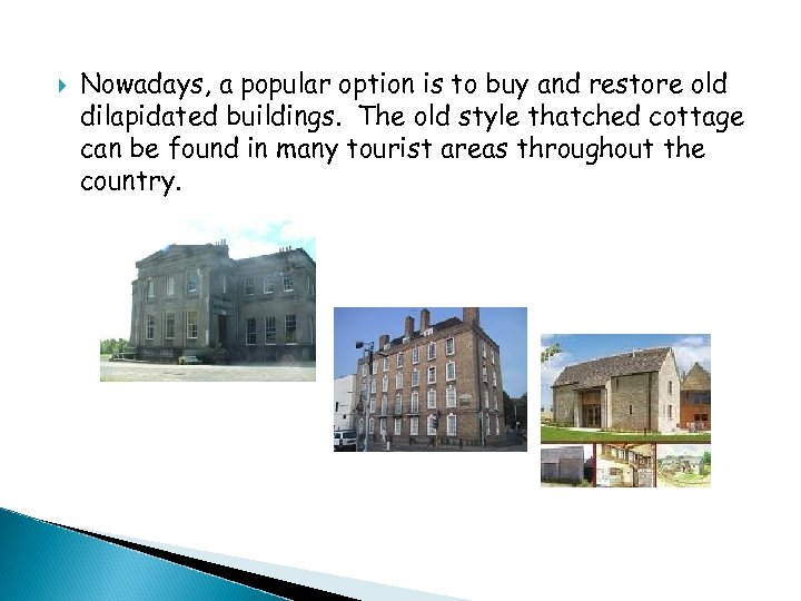 Nowadays, a popular option is to buy and restore old dilapidated buildings. The