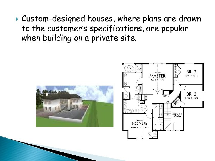 Custom-designed houses, where plans are drawn to the customer's specifications, are popular when