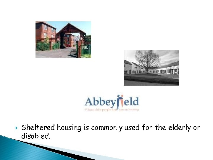 Sheltered housing is commonly used for the elderly or disabled.