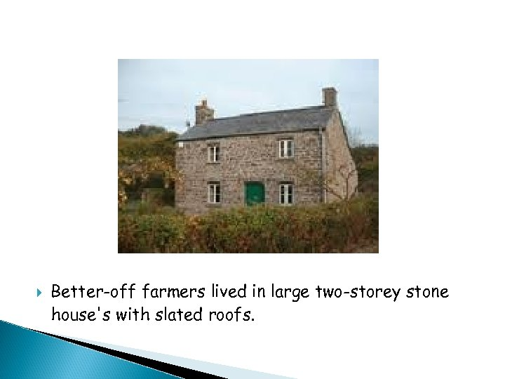 Better-off farmers lived in large two-storey stone house's with slated roofs.