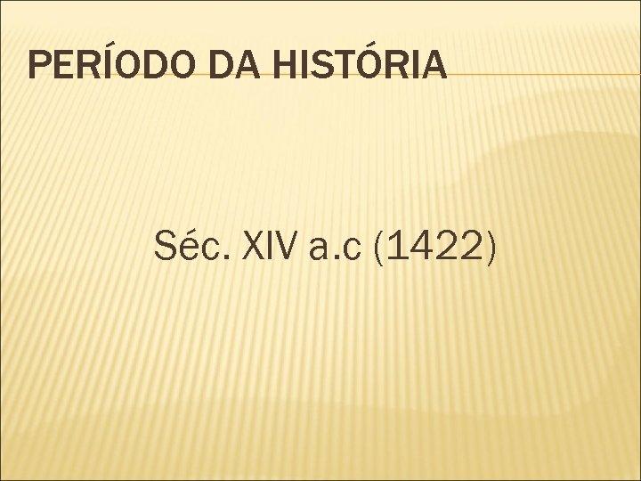 PERÍODO DA HISTÓRIA Séc. XIV a. c (1422)